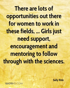 Sally Ride  - There are lots of opportunities out there for women to work in these fields, ... Girls just need support, encouragement and mentoring to follow through with the sciences.