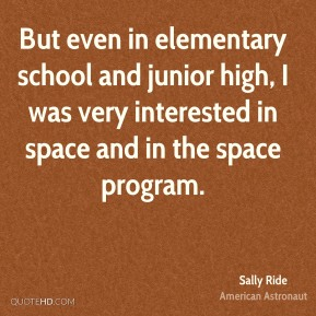 Sally Ride - But even in elementary school and junior high, I was very interested in space and in the space program.