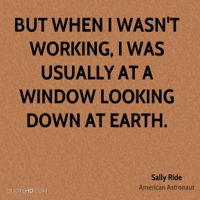 Sally Ride - But when I wasn't working, I was usually at a window looking down at Earth.