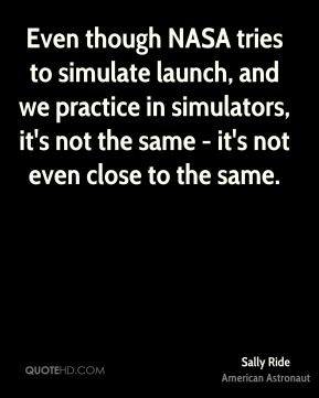 Sally Ride - Even though NASA tries to simulate launch, and we practice in simulators, it's not the same - it's not even close to the same.