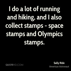 Sally Ride - I do a lot of running and hiking, and I also collect stamps - space stamps and Olympics stamps.