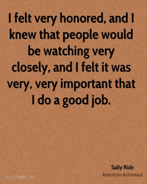 Sally Ride - I felt very honored, and I knew that people would be watching very closely, and I felt it was very, very important that I do a good job.