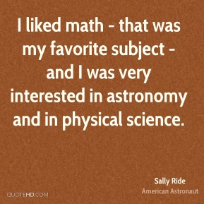 Sally Ride - I liked math - that was my favorite subject - and I was very interested in astronomy and in physical science.