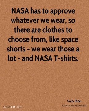Sally Ride - NASA has to approve whatever we wear, so there are clothes to choose from, like space shorts - we wear those a lot - and NASA T-shirts.