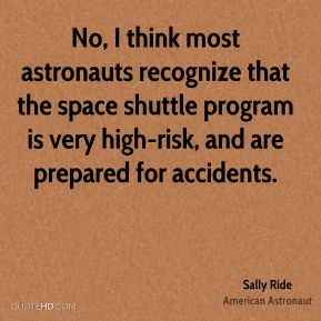 Sally Ride - No, I think most astronauts recognize that the space shuttle program is very high-risk, and are prepared for accidents.