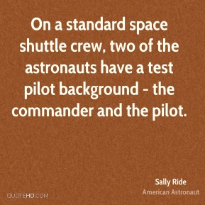 Sally Ride - On a standard space shuttle crew, two of the astronauts have a test pilot background - the commander and the pilot.