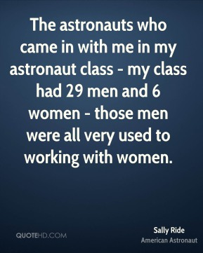 Sally Ride - The astronauts who came in with me in my astronaut class - my class had 29 men and 6 women - those men were all very used to working with women.