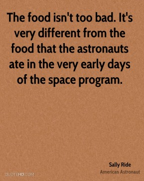 The food isn't too bad. It's very different from the food that the astronauts ate in the very early days of the space program.