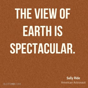 Sally Ride - The view of Earth is spectacular.
