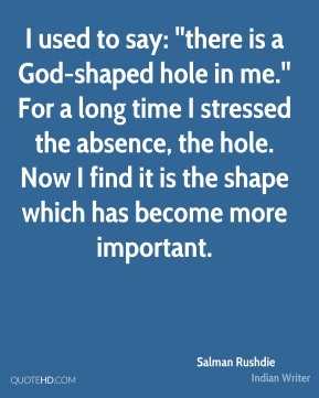 I used to say: ''there is a God-shaped hole in me.'' For a long time I stressed the absence, the hole. Now I find it is the shape which has become more important.