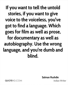If you want to tell the untold stories, if you want to give voice to the voiceless, you've got to find a language. Which goes for film as well as prose, for documentary as well as autobiography. Use the wrong language, and you're dumb and blind.