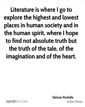 Literature is where I go to explore the highest and lowest places in human society and in the human spirit, where I hope to find not absolute truth but the truth of the tale, of the imagination and of the heart.