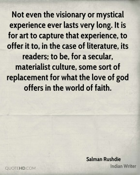 Not even the visionary or mystical experience ever lasts very long. It is for art to capture that experience, to offer it to, in the case of literature, its readers; to be, for a secular, materialist culture, some sort of replacement for what the love of god offers in the world of faith.