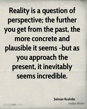 Reality is a question of perspective; the further you get from the past, the more concrete and plausible it seems -but as you approach the present, it inevitably seems incredible.