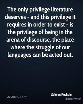 Salman Rushdie  - The only privilege literature deserves - and this privilege it requires in order to exist - is the privilege of being in the arena of discourse, the place where the struggle of our languages can be acted out.