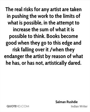 The real risks for any artist are taken in pushing the work to the limits of what is possible, in the attempt to increase the sum of what it is possible to think. Books become good when they go to this edge and risk falling over it /when they endanger the artist by reason of what he has, or has not, artistically dared.