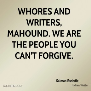Whores and writers, Mahound. We are the people you can't forgive.