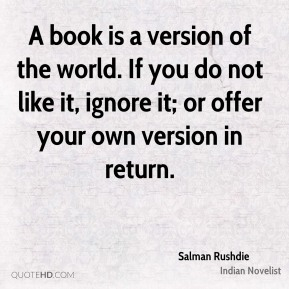 Salman Rushdie - A book is a version of the world. If you do not like it, ignore it; or offer your own version in return.