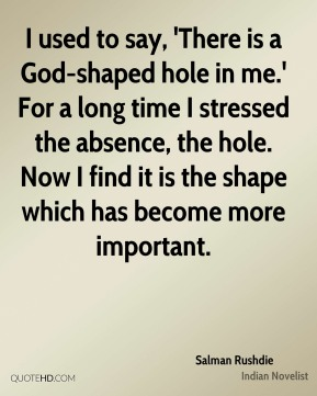 I used to say, 'There is a God-shaped hole in me.' For a long time I stressed the absence, the hole. Now I find it is the shape which has become more important.