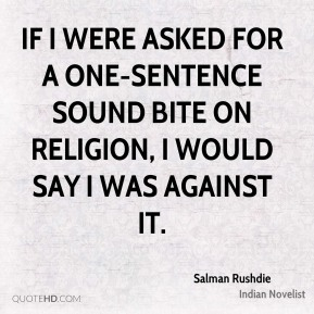 If I were asked for a one-sentence sound bite on religion, I would say I was against it.