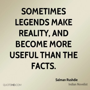 Salman Rushdie - Sometimes legends make reality, and become more useful than the facts.