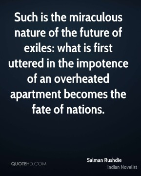 Salman Rushdie - Such is the miraculous nature of the future of exiles: what is first uttered in the impotence of an overheated apartment becomes the fate of nations.