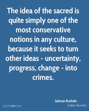 Salman Rushdie - The idea of the sacred is quite simply one of the most conservative notions in any culture, because it seeks to turn other ideas - uncertainty, progress, change - into crimes.