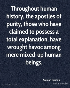 Throughout human history, the apostles of purity, those who have claimed to possess a total explanation, have wrought havoc among mere mixed-up human beings.