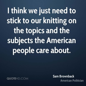 Sam Brownback - I think we just need to stick to our knitting on the topics and the subjects the American people care about.