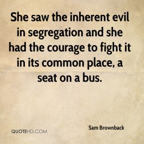 Sam Brownback  - She saw the inherent evil in segregation and she had the courage to fight it in its common place, a seat on a bus.