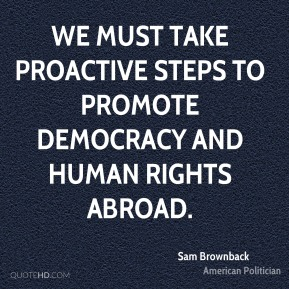 Sam Brownback - We must take proactive steps to promote democracy and human rights abroad.