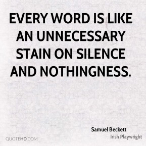 Samuel Beckett - Every word is like an unnecessary stain on silence and nothingness.
