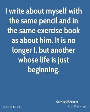 I write about myself with the same pencil and in the same exercise book as about him. It is no longer I, but another whose life is just beginning.
