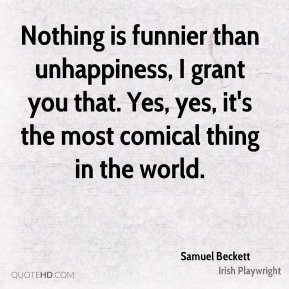 Nothing is funnier than unhappiness, I grant you that. Yes, yes, it's the most comical thing in the world.