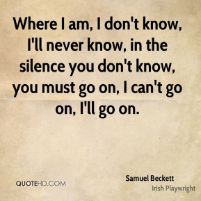 Samuel Beckett - Where I am, I don't know, I'll never know, in the silence you don't know, you must go on, I can't go on, I'll go on.