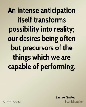 Samuel Smiles - An intense anticipation itself transforms possibility into reality; our desires being often but precursors of the things which we are capable of performing.