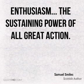 Enthusiasm... the sustaining power of all great action.