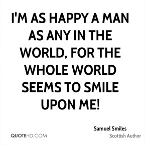 I'm as happy a man as any in the world, for the whole world seems to smile upon me!