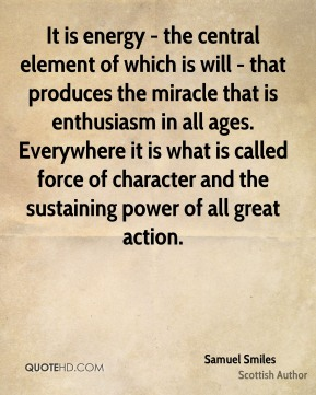 It is energy - the central element of which is will - that produces the miracle that is enthusiasm in all ages. Everywhere it is what is called force of character and the sustaining power of all great action.