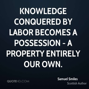 Knowledge conquered by labor becomes a possession - a property entirely our own.