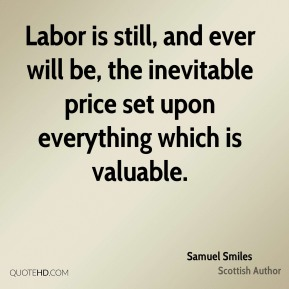 Labor is still, and ever will be, the inevitable price set upon everything which is valuable.