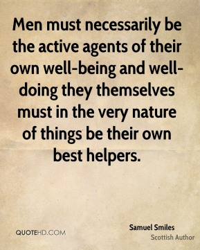Men must necessarily be the active agents of their own well-being and well-doing they themselves must in the very nature of things be their own best helpers.
