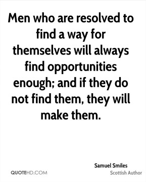 Samuel Smiles - Men who are resolved to find a way for themselves will always find opportunities enough; and if they do not find them, they will make them.