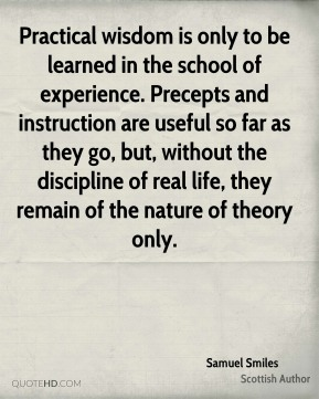 Samuel Smiles - Practical wisdom is only to be learned in the school of experience. Precepts and instruction are useful so far as they go, but, without the discipline of real life, they remain of the nature of theory only.