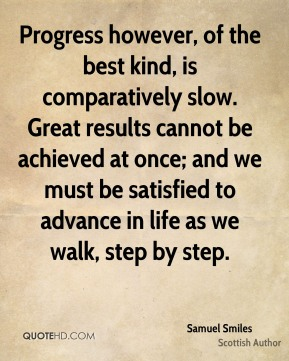 Samuel Smiles - Progress however, of the best kind, is comparatively slow. Great results cannot be achieved at once; and we must be satisfied to advance in life as we walk, step by step.