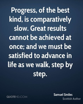 Samuel Smiles - Progress, of the best kind, is comparatively slow. Great results cannot be achieved at once; and we must be satisfied to advance in life as we walk, step by step.