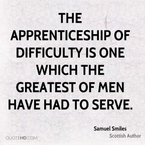 Samuel Smiles - The apprenticeship of difficulty is one which the greatest of men have had to serve.