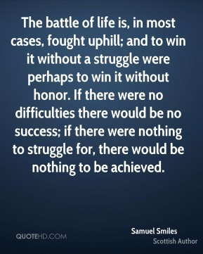 The battle of life is, in most cases, fought uphill; and to win it without a struggle were perhaps to win it without honor. If there were no difficulties there would be no success; if there were nothing to struggle for, there would be nothing to be achieved.