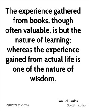 The experience gathered from books, though often valuable, is but the nature of learning; whereas the experience gained from actual life is one of the nature of wisdom.