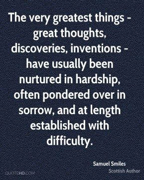Samuel Smiles - The very greatest things - great thoughts, discoveries, inventions - have usually been nurtured in hardship, often pondered over in sorrow, and at length established with difficulty.